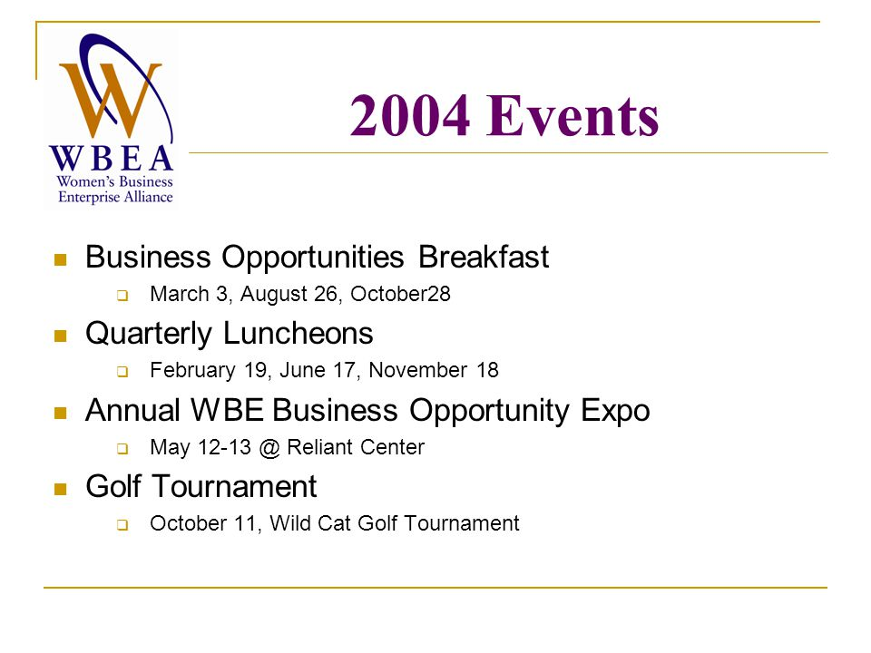 2004 Events Business Opportunities Breakfast  March 3, August 26, October28 Quarterly Luncheons  February 19, June 17, November 18 Annual WBE Business Opportunity Expo  May Reliant Center Golf Tournament  October 11, Wild Cat Golf Tournament