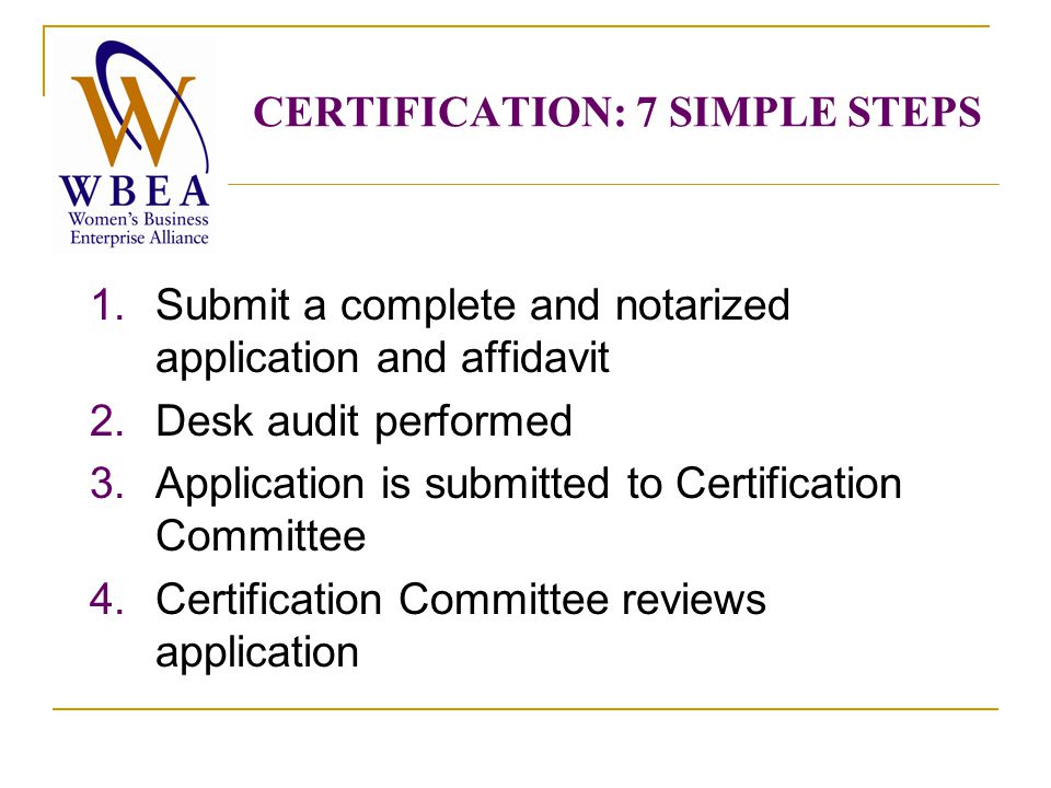 1.Submit a complete and notarized application and affidavit 2.Desk audit performed 3.Application is submitted to Certification Committee 4.Certification Committee reviews application CERTIFICATION: 7 SIMPLE STEPS