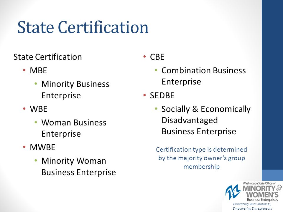 State Certification Embracing Small Business, Empowering Entrepreneurs Certification type is determined by the majority owner's group membership State Certification MBE Minority Business Enterprise WBE Woman Business Enterprise MWBE Minority Woman Business Enterprise CBE Combination Business Enterprise SEDBE Socially & Economically Disadvantaged Business Enterprise