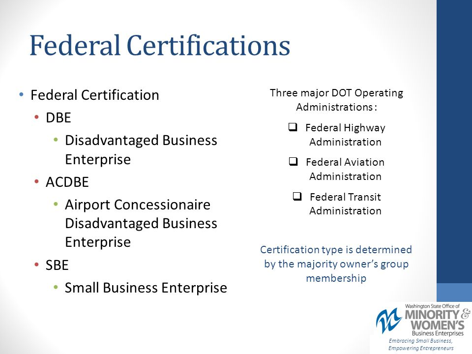 Federal Certifications Embracing Small Business, Empowering Entrepreneurs Certification type is determined by the majority owner's group membership Federal Certification DBE Disadvantaged Business Enterprise ACDBE Airport Concessionaire Disadvantaged Business Enterprise SBE Small Business Enterprise Three major DOT Operating Administrations :  Federal Highway Administration  Federal Aviation Administration  Federal Transit Administration