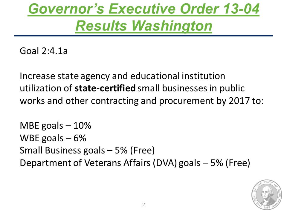 2 Governor's Executive Order Results Washington Goal 2:4.1a Increase state agency and educational institution utilization of state-certified small businesses in public works and other contracting and procurement by 2017 to: MBE goals – 10% WBE goals – 6% Small Business goals – 5% (Free) Department of Veterans Affairs (DVA) goals – 5% (Free)