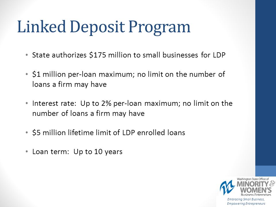 Linked Deposit Program State authorizes $175 million to small businesses for LDP $1 million per-loan maximum; no limit on the number of loans a firm may have Interest rate: Up to 2% per-loan maximum; no limit on the number of loans a firm may have $5 million lifetime limit of LDP enrolled loans Loan term: Up to 10 years Embracing Small Business, Empowering Entrepreneurs