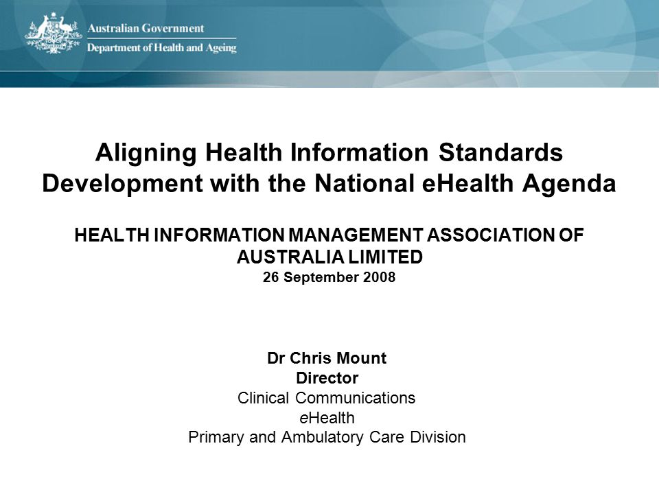 Aligning Health Information Standards Development with the National eHealth Agenda HEALTH INFORMATION MANAGEMENT ASSOCIATION OF AUSTRALIA LIMITED 26 September 2008 Dr Chris Mount Director Clinical Communications eHealth Primary and Ambulatory Care Division