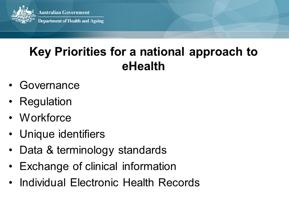 Key Priorities for a national approach to eHealth Governance Regulation Workforce Unique identifiers Data & terminology standards Exchange of clinical information Individual Electronic Health Records