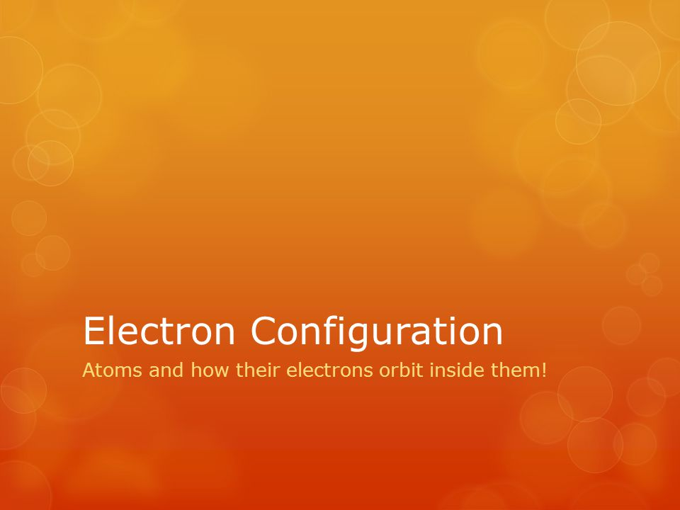 Electron Configuration Atoms and how their electrons orbit inside them!