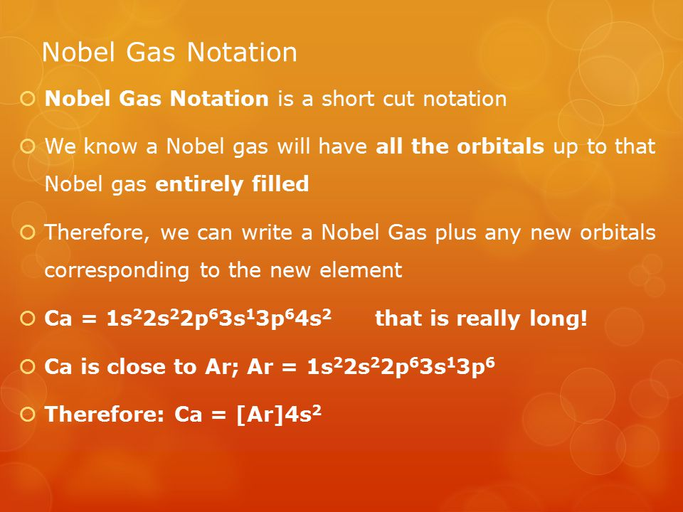 Nobel Gas Notation  Nobel Gas Notation is a short cut notation  We know a Nobel gas will have all the orbitals up to that Nobel gas entirely filled  Therefore, we can write a Nobel Gas plus any new orbitals corresponding to the new element  Ca = 1s 2 2s 2 2p 6 3s 1 3p 6 4s 2 that is really long.