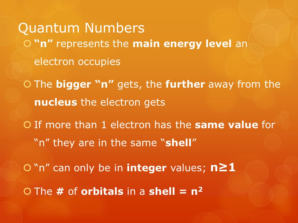 Quantum Numbers  n represents the main energy level an electron occupies  The bigger n gets, the further away from the nucleus the electron gets  If more than 1 electron has the same value for n they are in the same shell  n can only be in integer values; n≥1  The # of orbitals in a shell = n 2