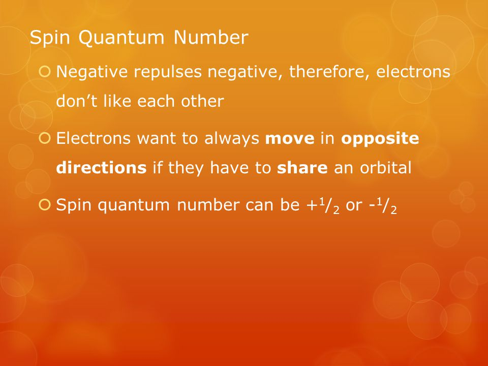 Spin Quantum Number  Negative repulses negative, therefore, electrons don't like each other  Electrons want to always move in opposite directions if they have to share an orbital  Spin quantum number can be + 1 / 2 or - 1 / 2