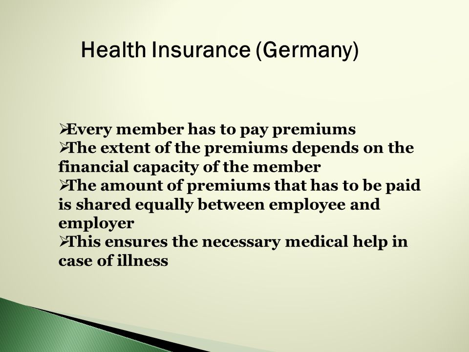 Health Insurance (Germany)  Every member has to pay premiums  The extent of the premiums depends on the financial capacity of the member  The amount of premiums that has to be paid is shared equally between employee and employer  This ensures the necessary medical help in case of illness