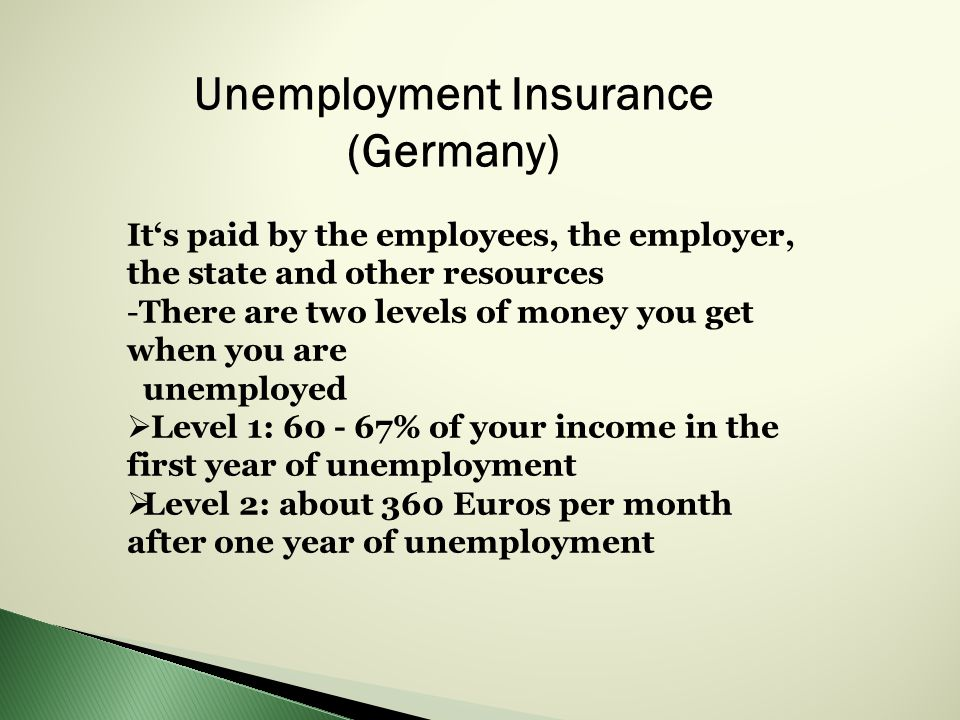 Unemployment Insurance (Germany) It's paid by the employees, the employer, the state and other resources -There are two levels of money you get when you are unemployed  Level 1: % of your income in the first year of unemployment  Level 2: about 360 Euros per month after one year of unemployment