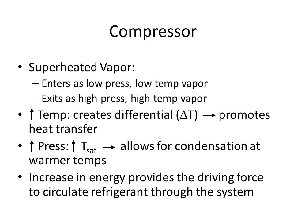 Compressor Superheated Vapor: – Enters as low press, low temp vapor – Exits as high press, high temp vapor Temp: creates differential (  T) promotes heat transfer Press: T sat allows for condensation at warmer temps Increase in energy provides the driving force to circulate refrigerant through the system
