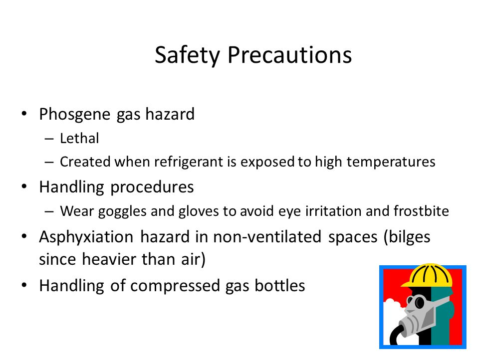 Safety Precautions Phosgene gas hazard – Lethal – Created when refrigerant is exposed to high temperatures Handling procedures – Wear goggles and gloves to avoid eye irritation and frostbite Asphyxiation hazard in non-ventilated spaces (bilges since heavier than air) Handling of compressed gas bottles