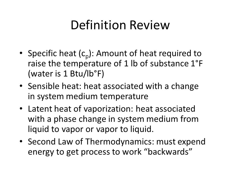 Definition Review Specific heat (c p ): Amount of heat required to raise the temperature of 1 lb of substance 1°F (water is 1 Btu/lb°F) Sensible heat: heat associated with a change in system medium temperature Latent heat of vaporization: heat associated with a phase change in system medium from liquid to vapor or vapor to liquid.
