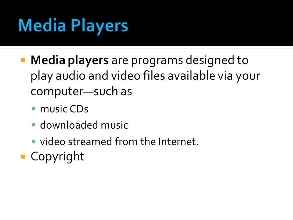  Media players are programs designed to play audio and video files available via your computer—such as  music CDs  downloaded music  video streamed from the Internet.