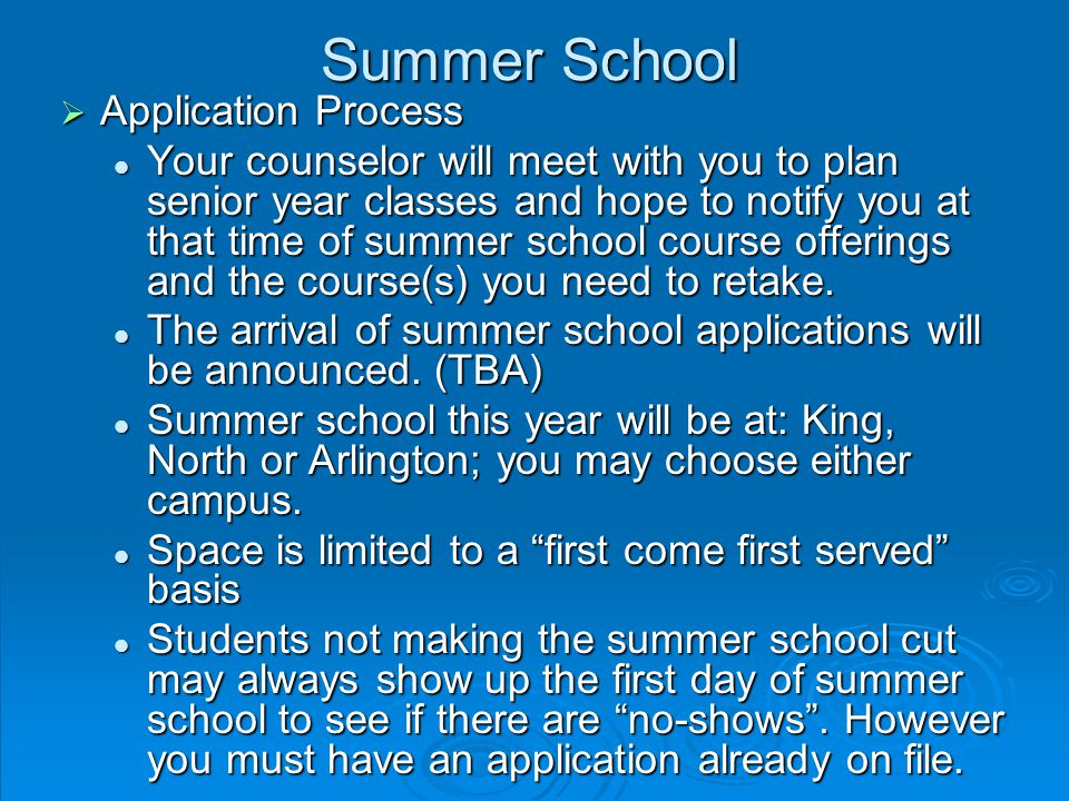 Summer School  Application Process Your counselor will meet with you to plan senior year classes and hope to notify you at that time of summer school course offerings and the course(s) you need to retake.