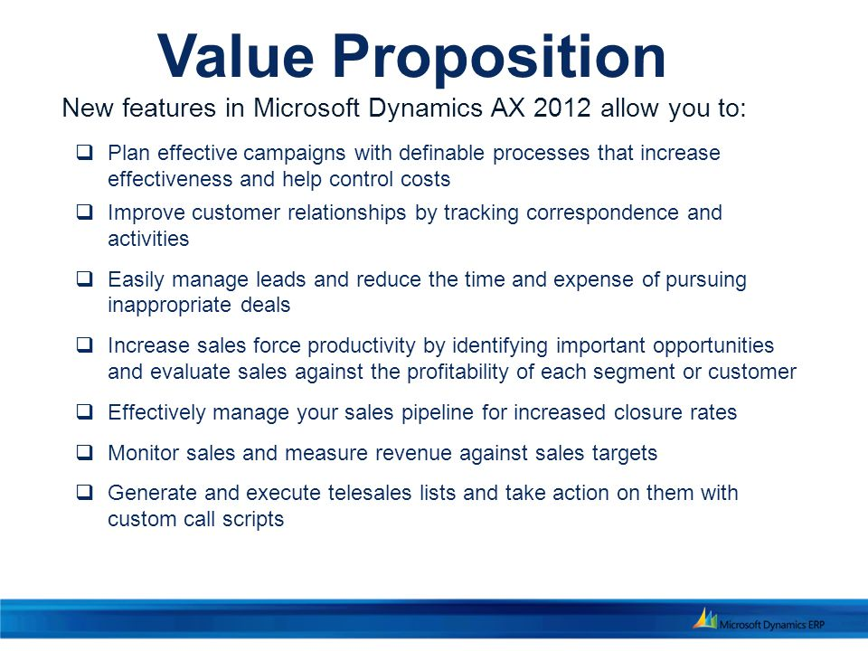 Value Proposition  Plan effective campaigns with definable processes that increase effectiveness and help control costs  Improve customer relationships by tracking correspondence and activities  Easily manage leads and reduce the time and expense of pursuing inappropriate deals  Increase sales force productivity by identifying important opportunities and evaluate sales against the profitability of each segment or customer  Effectively manage your sales pipeline for increased closure rates  Monitor sales and measure revenue against sales targets  Generate and execute telesales lists and take action on them with custom call scripts New features in Microsoft Dynamics AX 2012 allow you to: