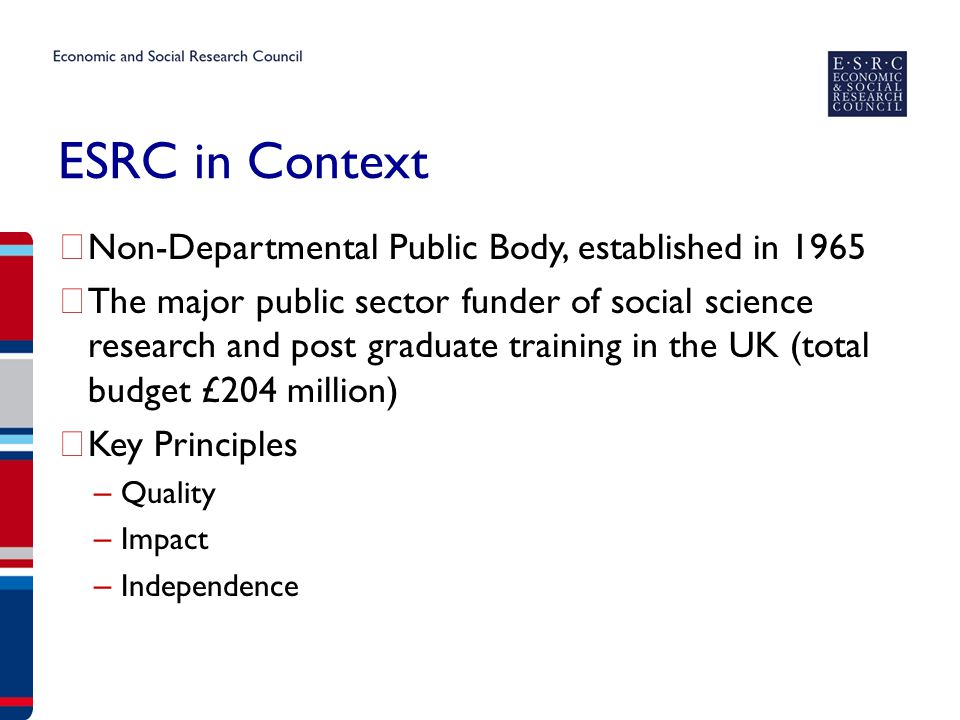 ESRC in Context ▶ Non-Departmental Public Body, established in 1965 ▶ The major public sector funder of social science research and post graduate training in the UK (total budget £204 million) ▶ Key Principles – Quality – Impact – Independence