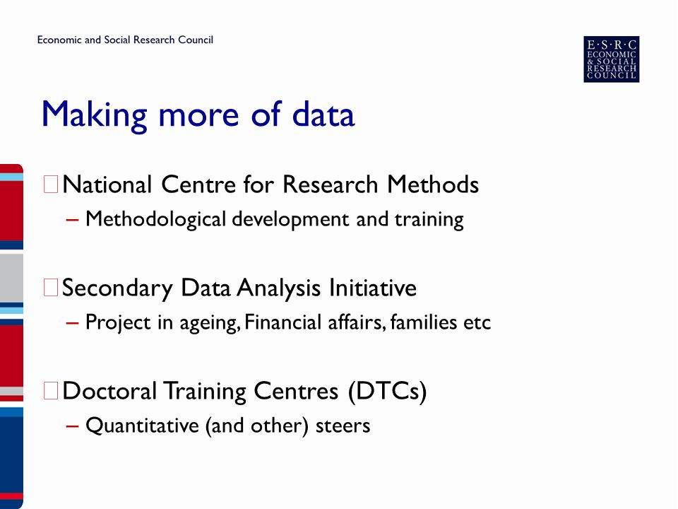Making more of data ▶ National Centre for Research Methods – Methodological development and training ▶ Secondary Data Analysis Initiative – Project in ageing, Financial affairs, families etc ▶ Doctoral Training Centres (DTCs) – Quantitative (and other) steers