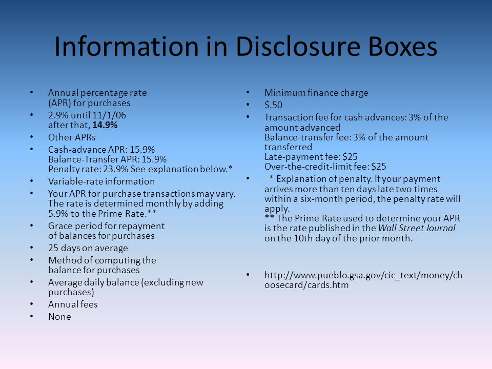 Information in Disclosure Boxes Annual percentage rate (APR) for purchases 2.9% until 11/1/06 after that, 14.9% Other APRs Cash-advance APR: 15.9% Balance-Transfer APR: 15.9% Penalty rate: 23.9% See explanation below.* Variable-rate information Your APR for purchase transactions may vary.