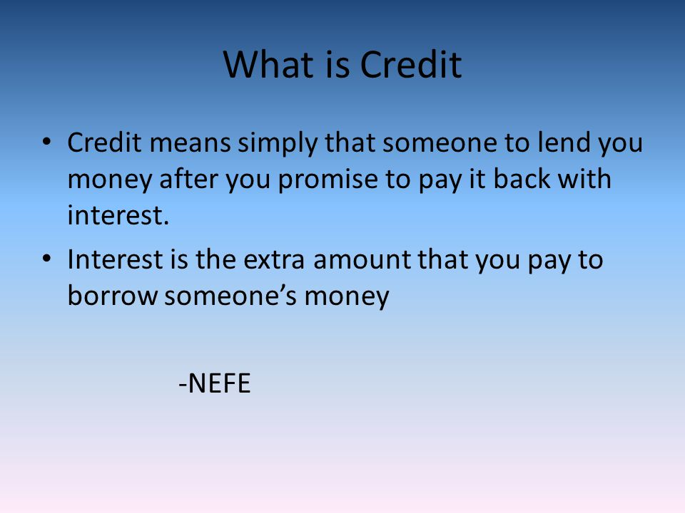 What is Credit Credit means simply that someone to lend you money after you promise to pay it back with interest.