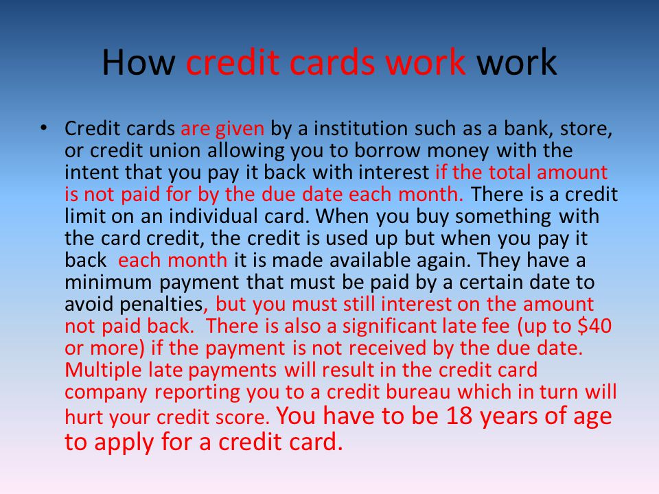 How credit cards work work Credit cards are given by a institution such as a bank, store, or credit union allowing you to borrow money with the intent that you pay it back with interest if the total amount is not paid for by the due date each month.