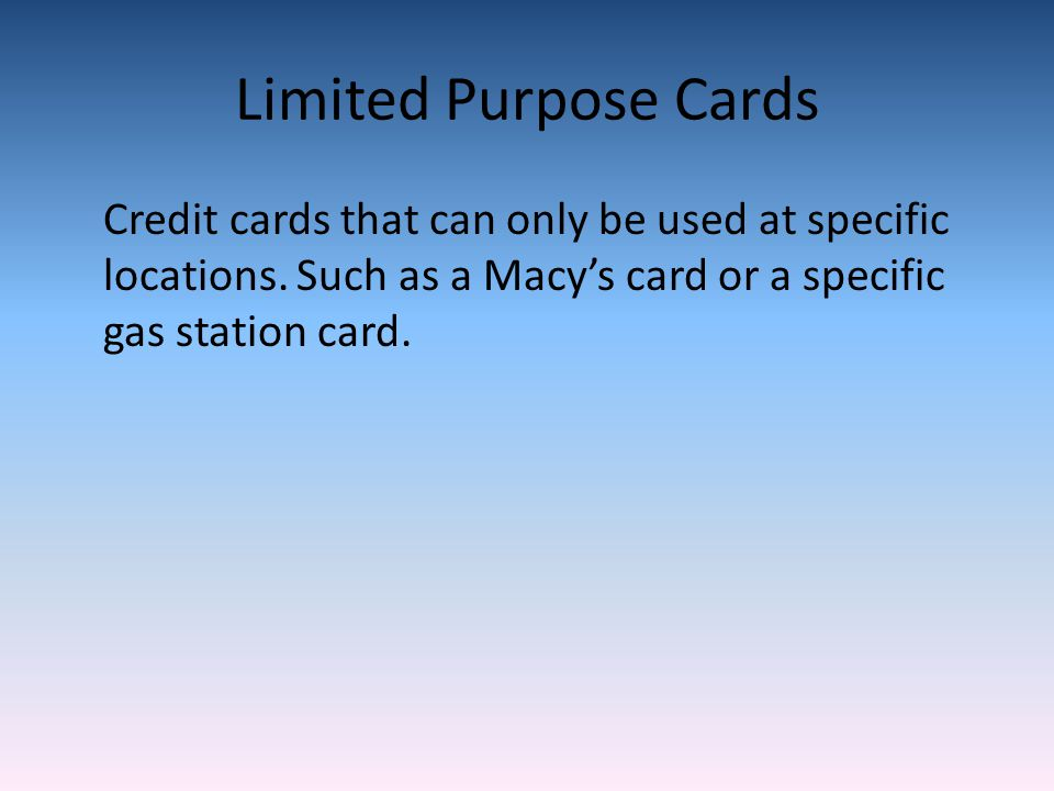 Limited Purpose Cards Credit cards that can only be used at specific locations.