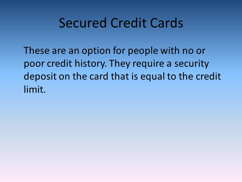 Secured Credit Cards These are an option for people with no or poor credit history.