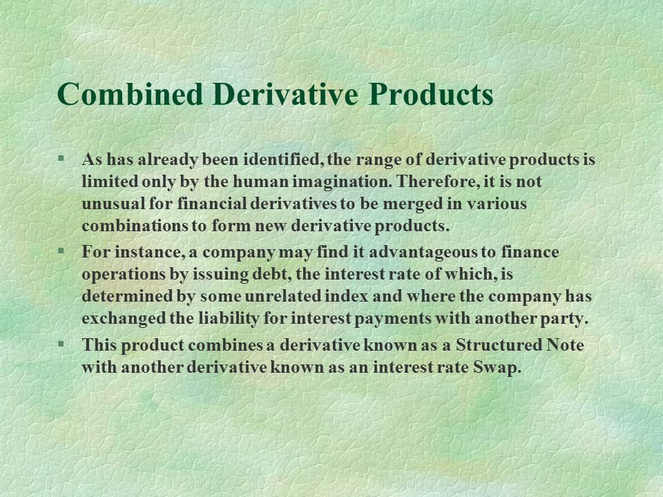 Combined Derivative Products §As has already been identified, the range of derivative products is limited only by the human imagination.