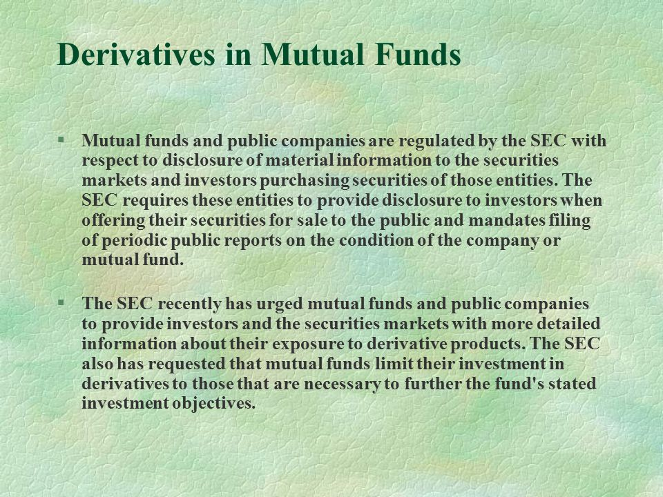 Derivatives in Mutual Funds §Mutual funds and public companies are regulated by the SEC with respect to disclosure of material information to the securities markets and investors purchasing securities of those entities.