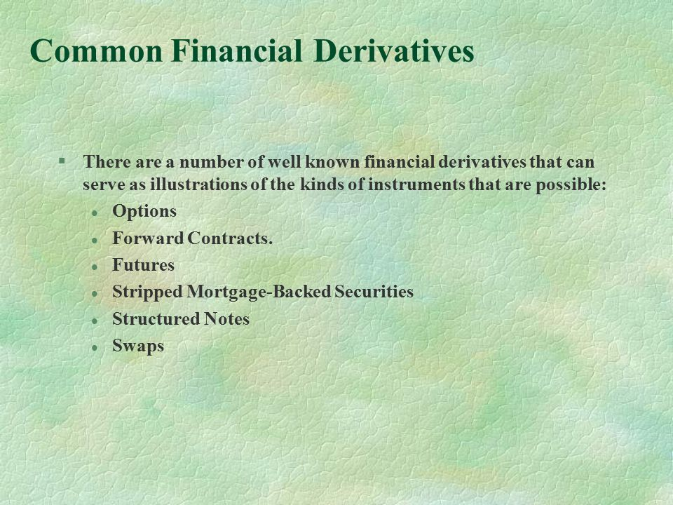Common Financial Derivatives §There are a number of well known financial derivatives that can serve as illustrations of the kinds of instruments that are possible: l Options l Forward Contracts.
