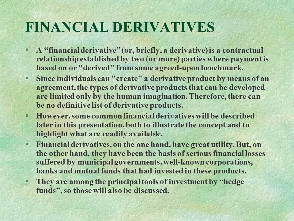 FINANCIAL DERIVATIVES §A financial derivative (or, briefly, a derivative) is a contractual relationship established by two (or more) parties where payment is based on or derived from some agreed-upon benchmark.