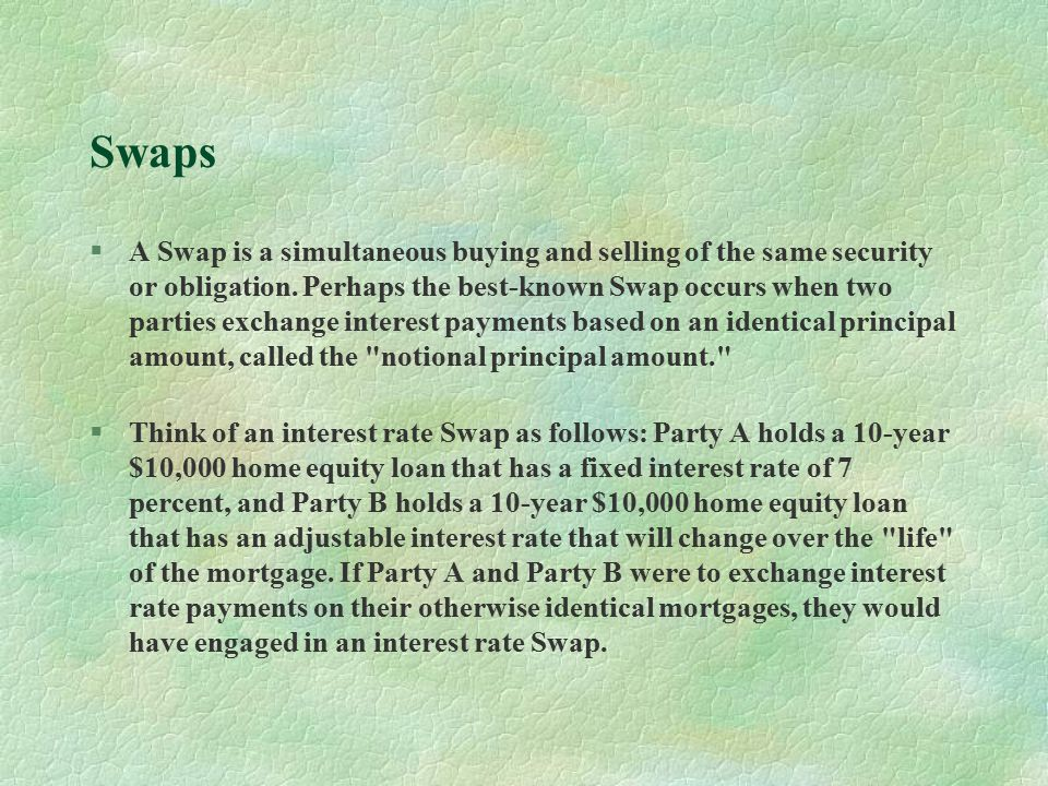 Swaps §A Swap is a simultaneous buying and selling of the same security or obligation.