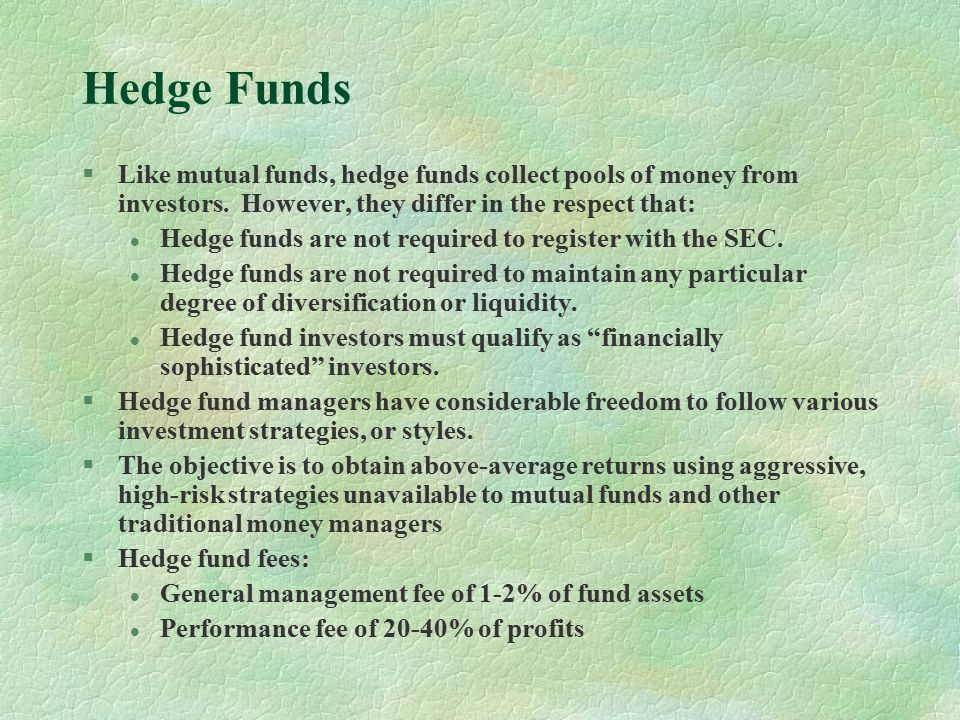 Hedge Funds §Like mutual funds, hedge funds collect pools of money from investors.
