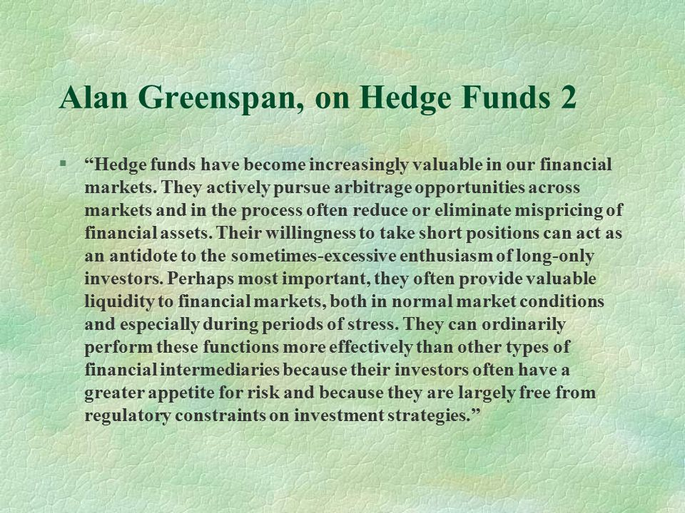Alan Greenspan, on Hedge Funds 2 § Hedge funds have become increasingly valuable in our financial markets.