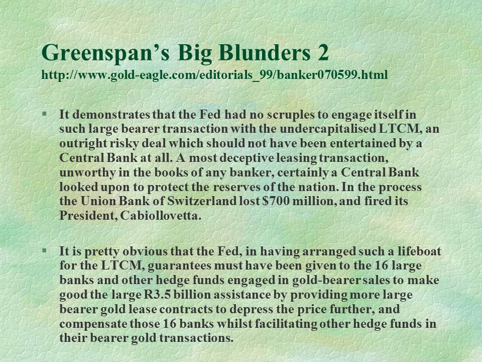 Greenspan's Big Blunders 2 http://www.gold-eagle.com/editorials_99/banker070599.html §It demonstrates that the Fed had no scruples to engage itself in such large bearer transaction with the undercapitalised LTCM, an outright risky deal which should not have been entertained by a Central Bank at all.