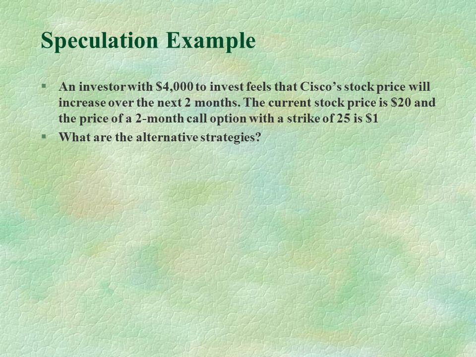 Speculation Example §An investor with $4,000 to invest feels that Cisco's stock price will increase over the next 2 months.