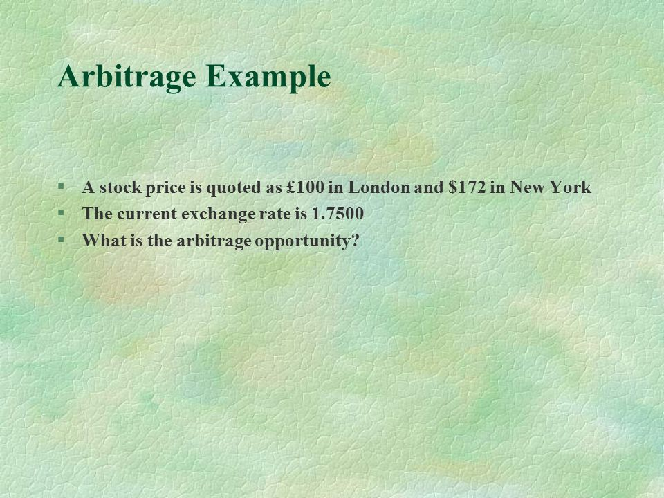 Arbitrage Example §A stock price is quoted as £100 in London and $172 in New York §The current exchange rate is 1.7500 §What is the arbitrage opportunity