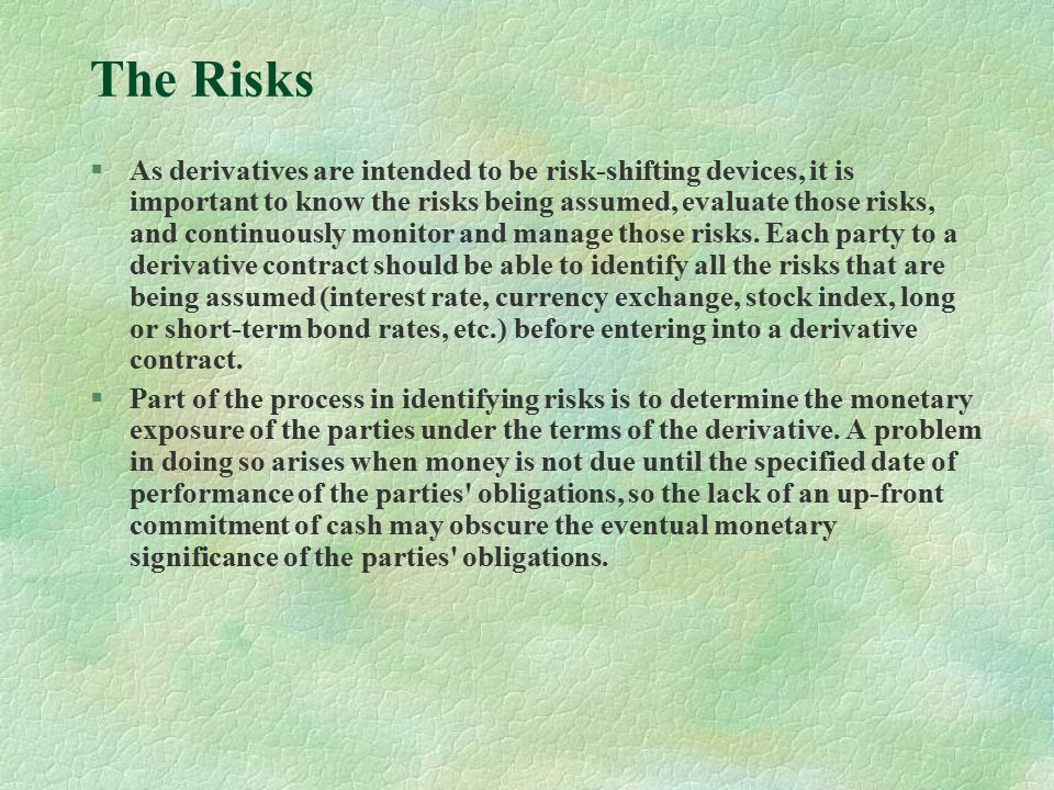 The Risks §As derivatives are intended to be risk-shifting devices, it is important to know the risks being assumed, evaluate those risks, and continuously monitor and manage those risks.