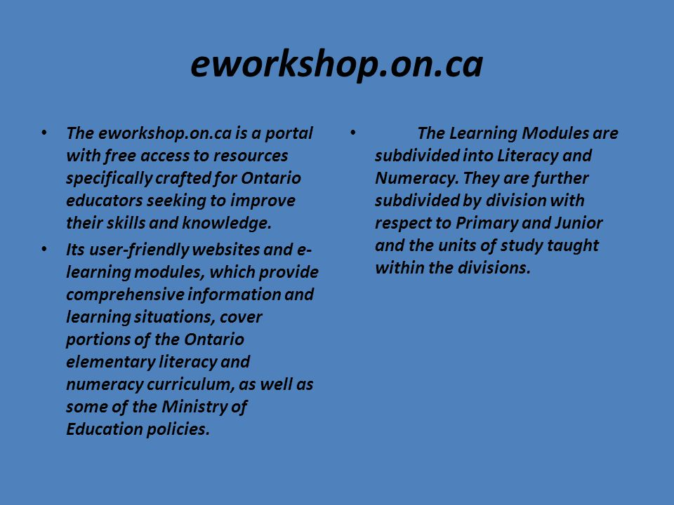 eworkshop.on.ca The eworkshop.on.ca is a portal with free access to resources specifically crafted for Ontario educators seeking to improve their skills and knowledge.