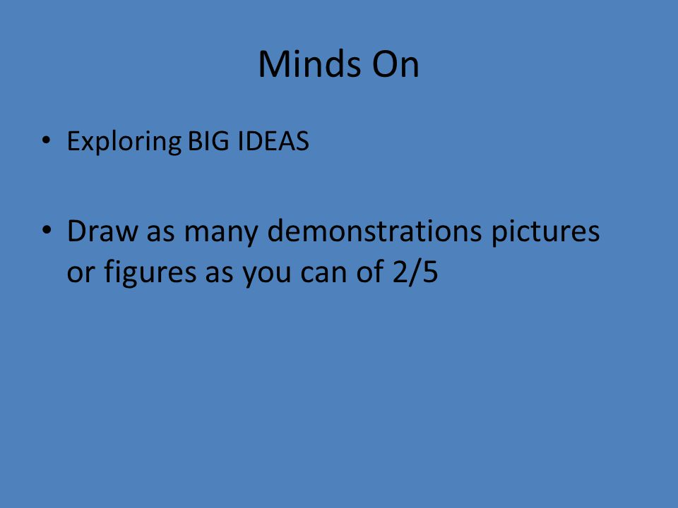 Minds On Exploring BIG IDEAS Draw as many demonstrations pictures or figures as you can of 2/5