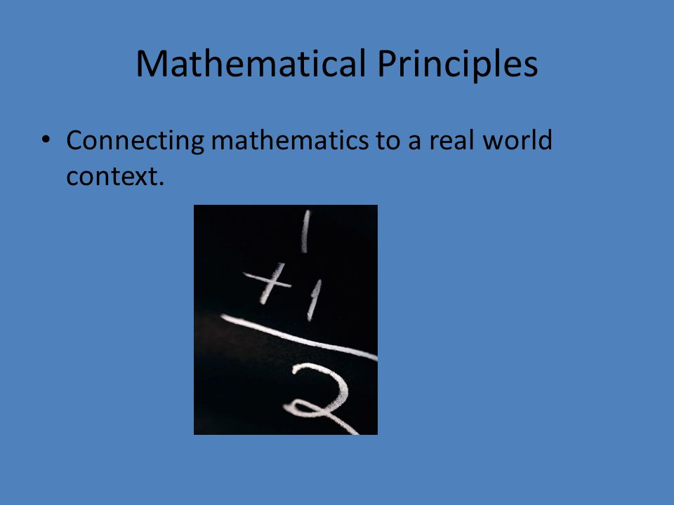 Mathematical Principles Connecting mathematics to a real world context.