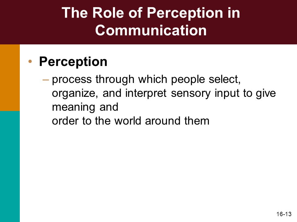 16-13 The Role of Perception in Communication Perception –process through which people select, organize, and interpret sensory input to give meaning and order to the world around them
