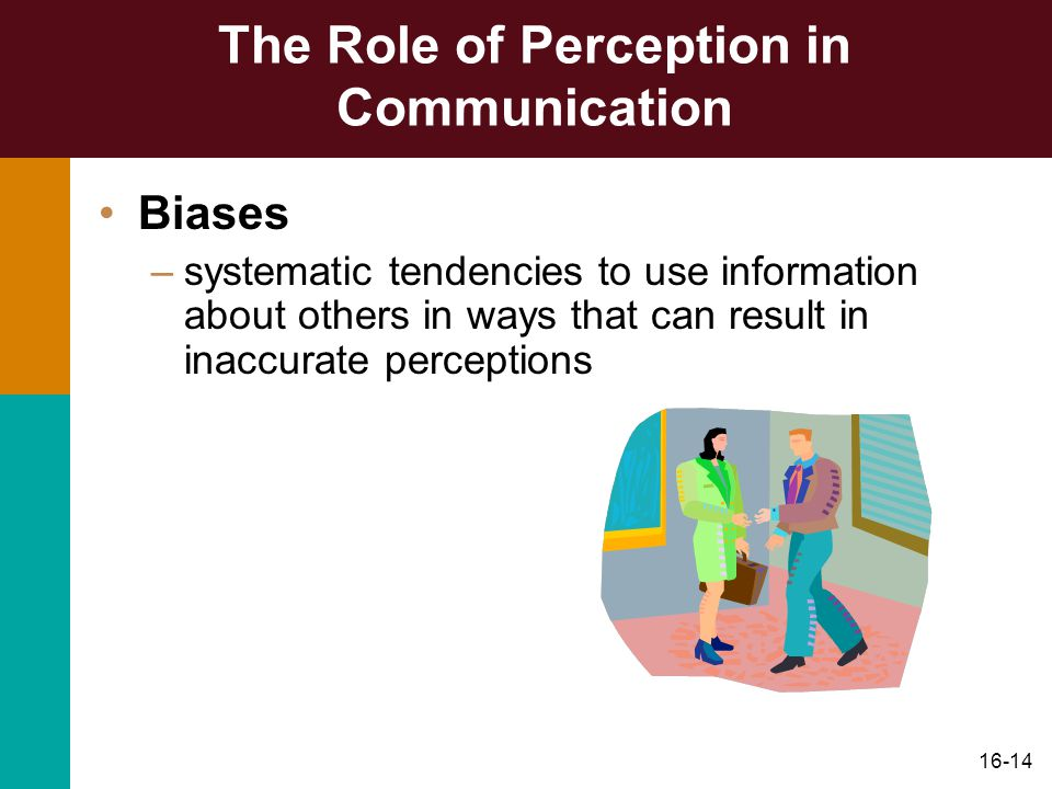 16-14 The Role of Perception in Communication Biases –systematic tendencies to use information about others in ways that can result in inaccurate perceptions