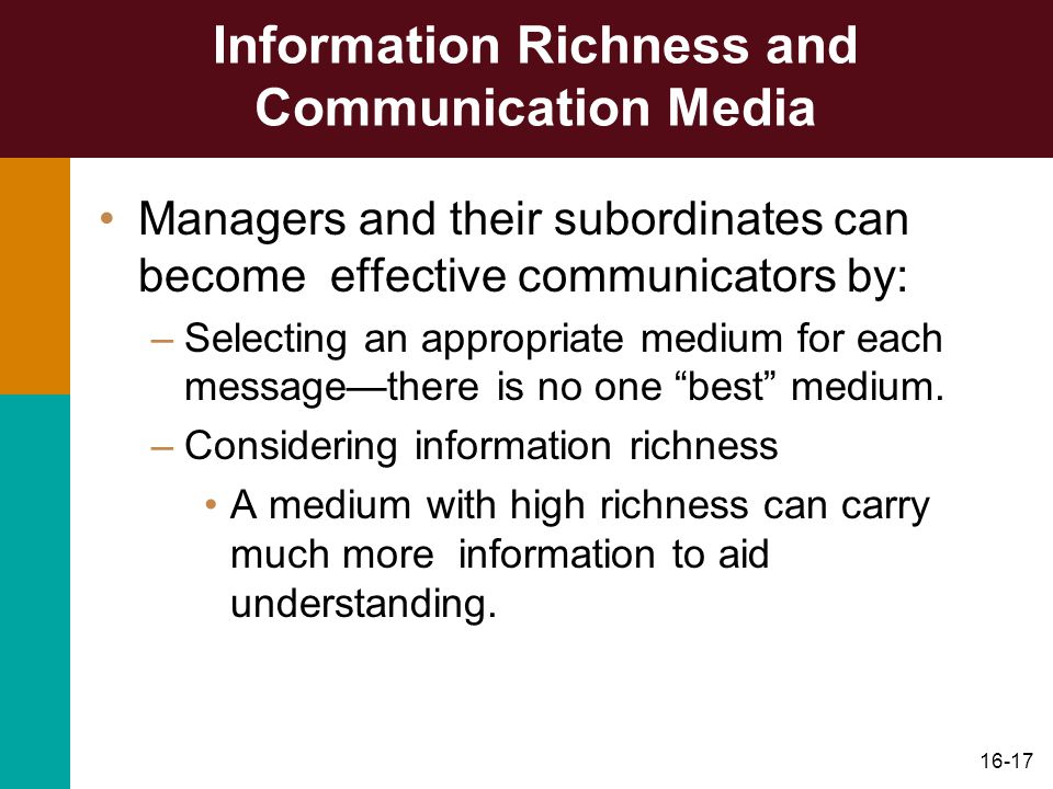 16-17 Information Richness and Communication Media Managers and their subordinates can become effective communicators by: –Selecting an appropriate medium for each message—there is no one best medium.