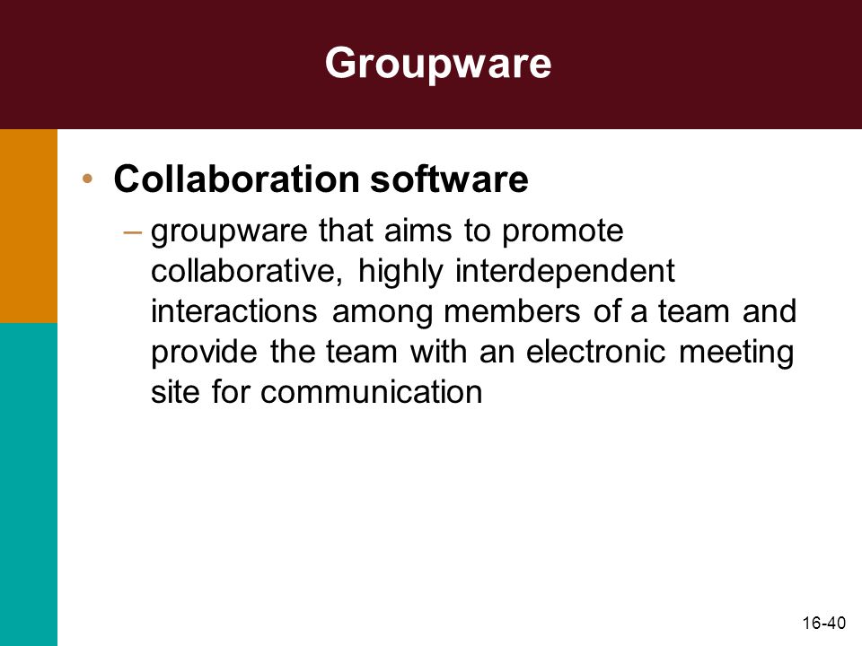 16-40 Groupware Collaboration software –groupware that aims to promote collaborative, highly interdependent interactions among members of a team and provide the team with an electronic meeting site for communication