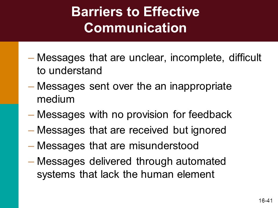 16-41 Barriers to Effective Communication –Messages that are unclear, incomplete, difficult to understand –Messages sent over the an inappropriate medium –Messages with no provision for feedback –Messages that are received but ignored –Messages that are misunderstood –Messages delivered through automated systems that lack the human element