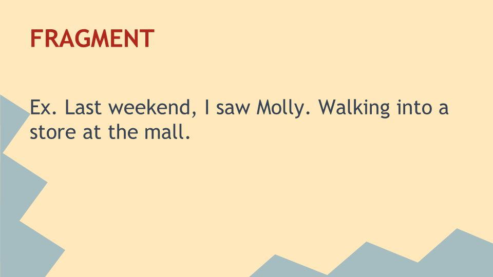 6 FRAGMENT Ex. Last weekend, I saw Molly. Walking into a store at the mall.
