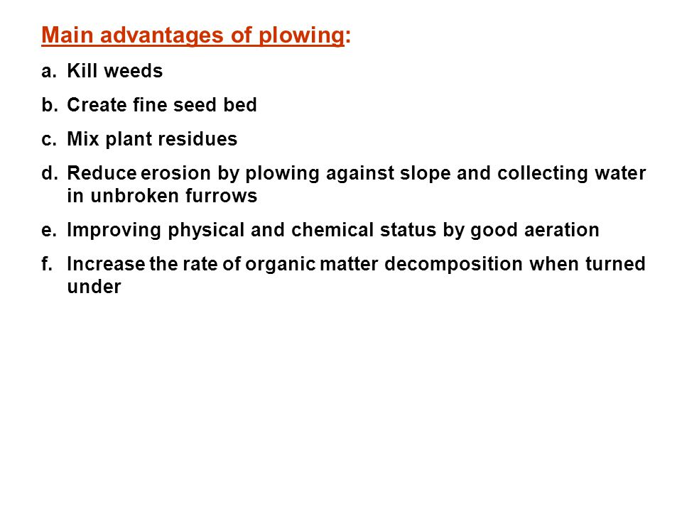 Main advantages of plowing: a.Kill weeds b.Create fine seed bed c.Mix plant residues d.Reduce erosion by plowing against slope and collecting water in unbroken furrows e.Improving physical and chemical status by good aeration f.Increase the rate of organic matter decomposition when turned under
