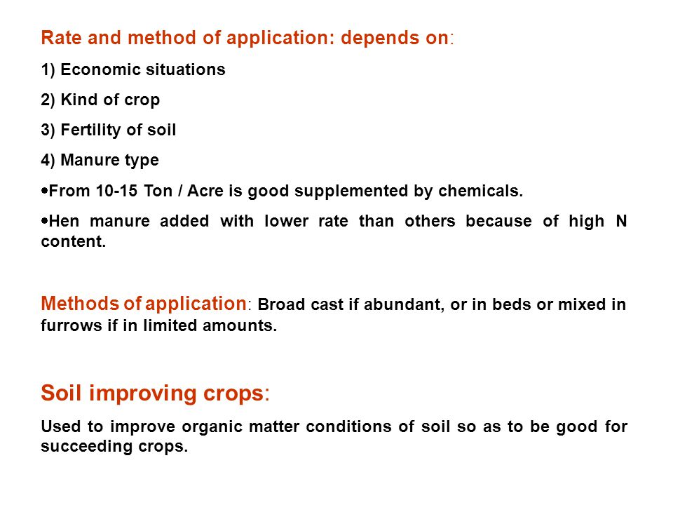Rate and method of application: depends on: 1) Economic situations 2) Kind of crop 3) Fertility of soil 4) Manure type  From 10-15 Ton / Acre is good supplemented by chemicals.