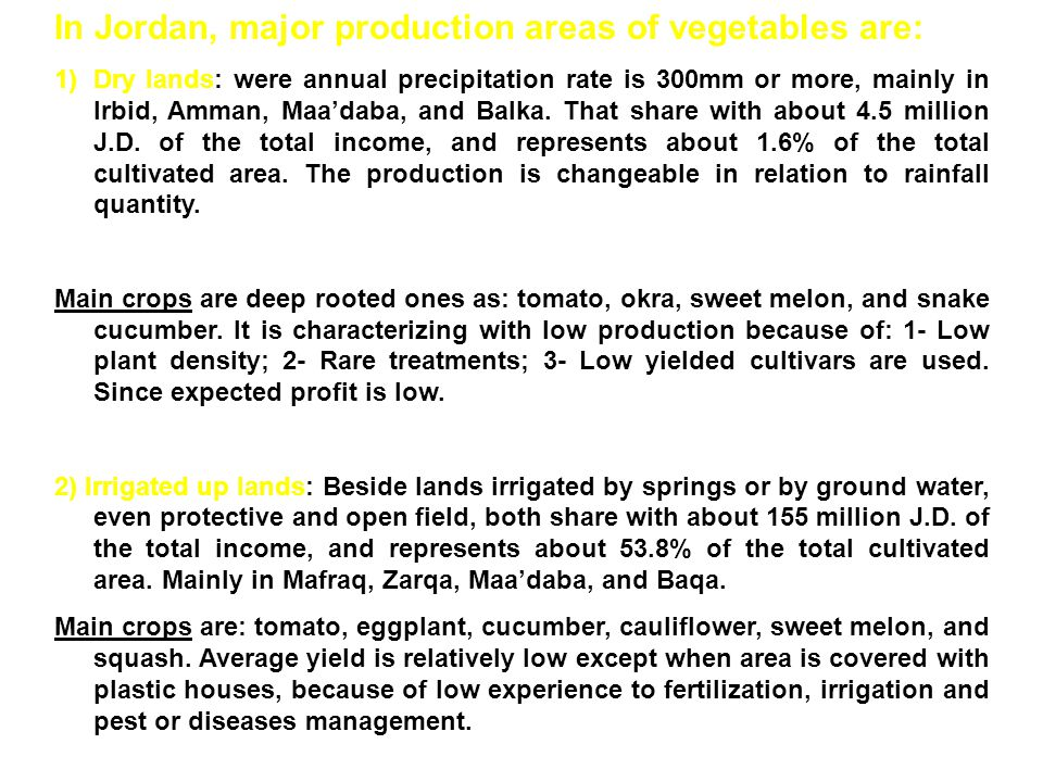 In Jordan, major production areas of vegetables are: 1)Dry lands: were annual precipitation rate is 300mm or more, mainly in Irbid, Amman, Maa'daba, and Balka.